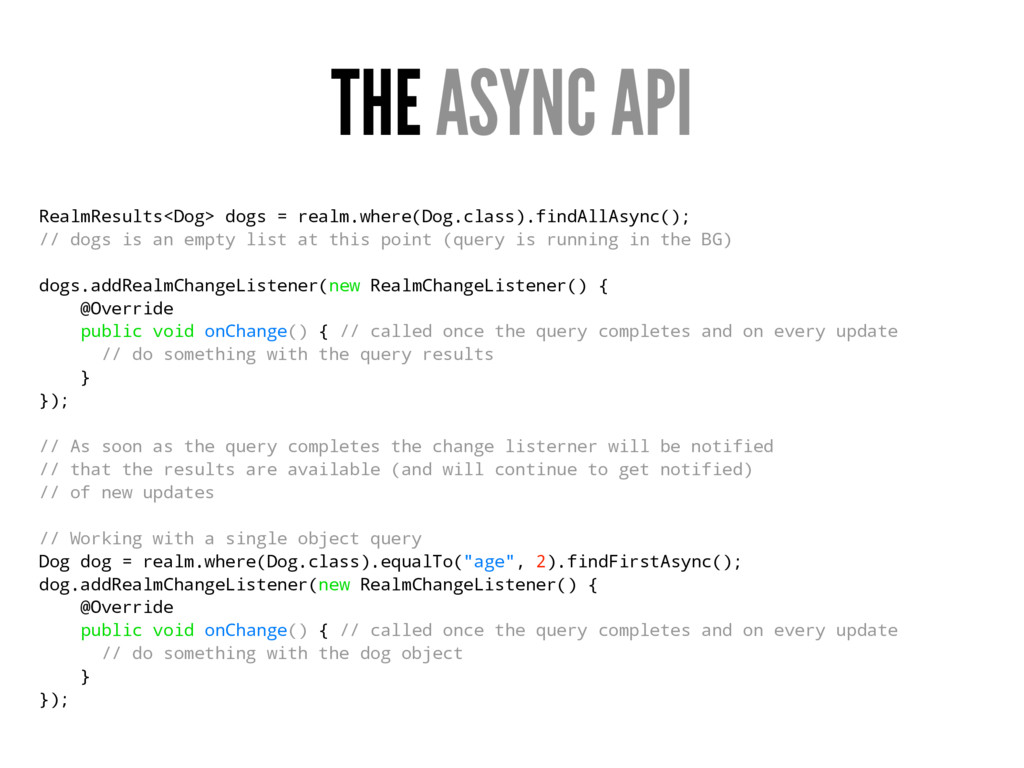 THE ASYNC API RealmResults<Dog> dogs = realm.wh...