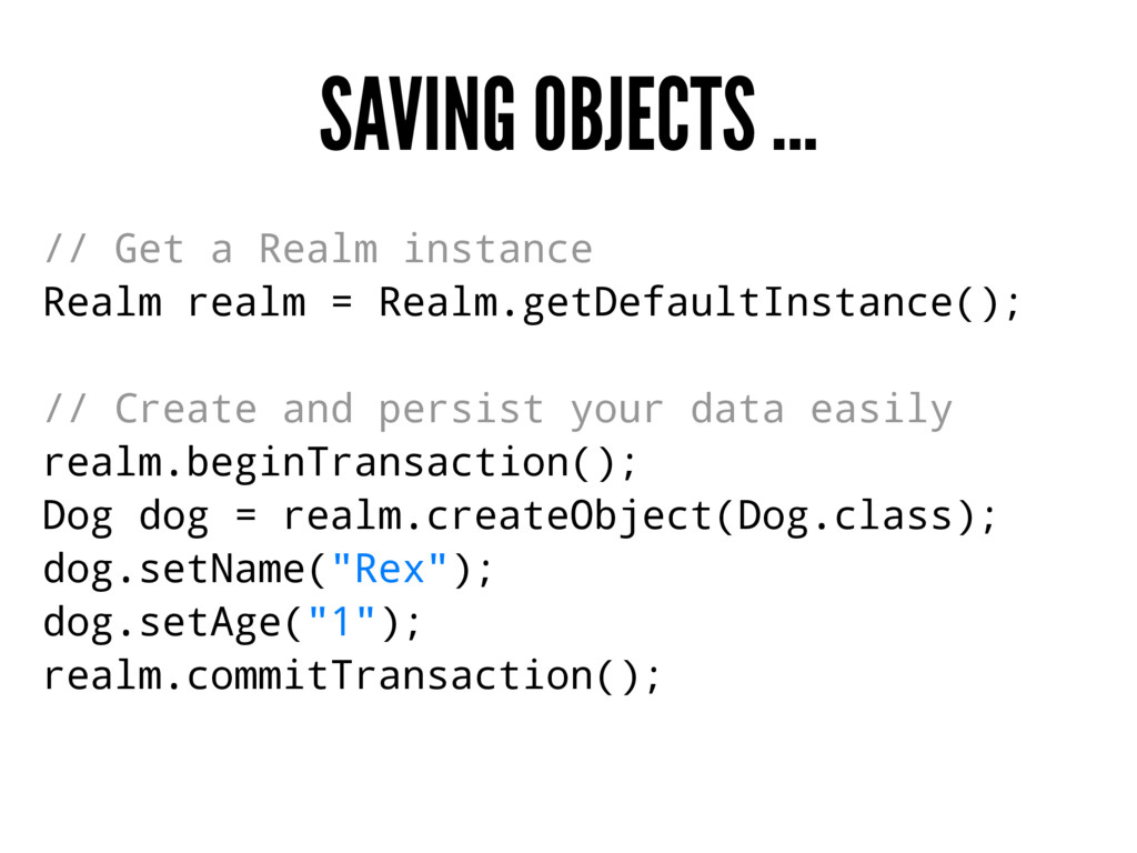 SAVING OBJECTS ... // Get a Realm instance Real...