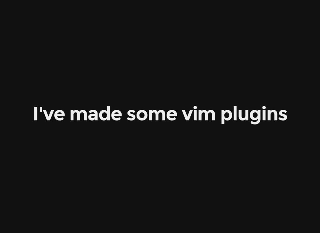 I've made some vim plugins