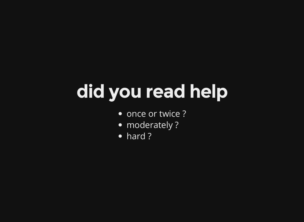 did you read help once or twice ? moderately ? ...