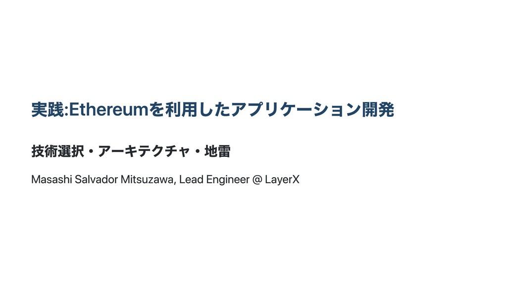 実践:Ethereumを利⽤したアプリケーション開発 技術選択・アーキテクチャ・地雷 Masa...