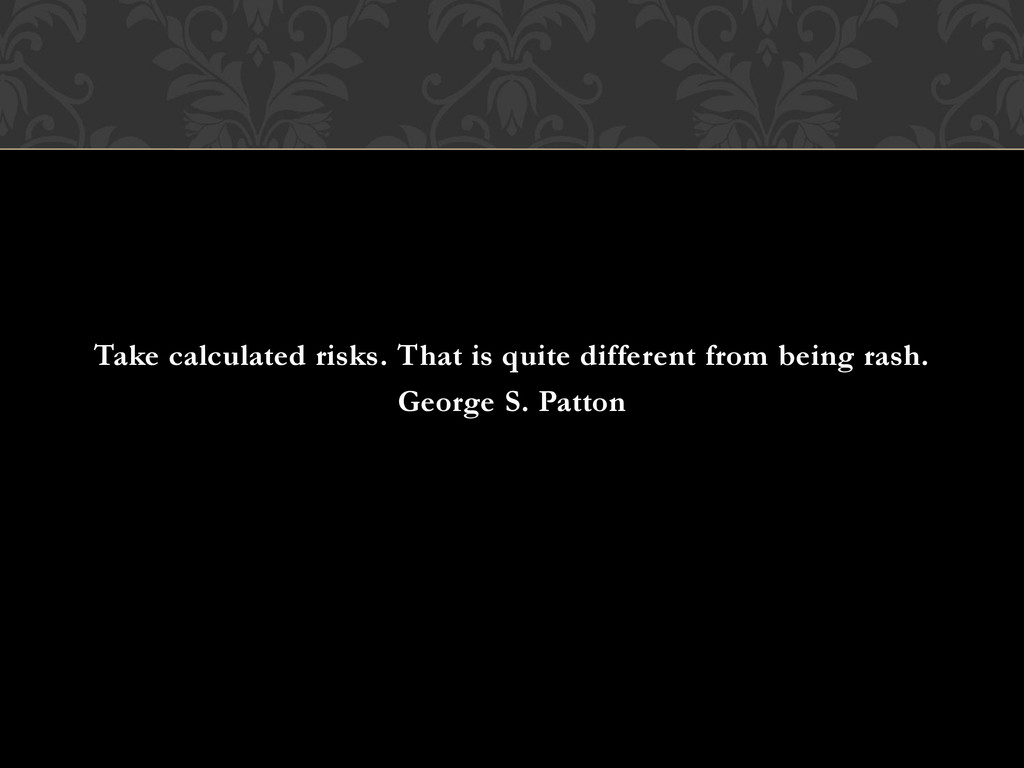 Take calculated risks. That is quite different ...