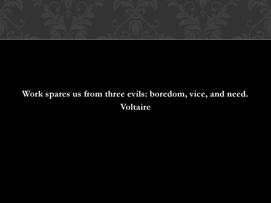 Work spares us from three evils: boredom, vice,...