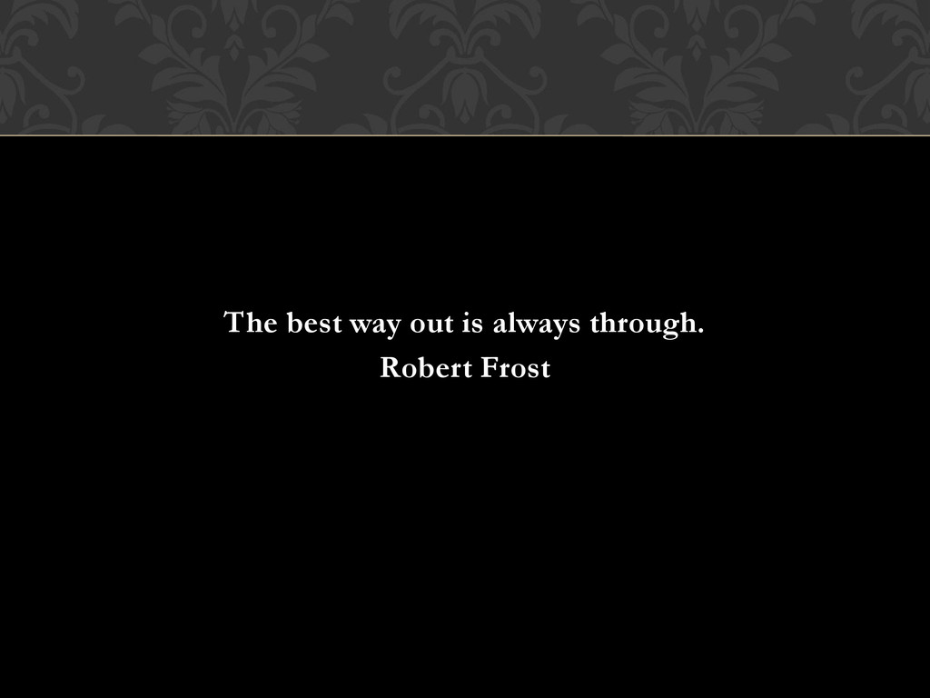 The best way out is always through. Robert Frost