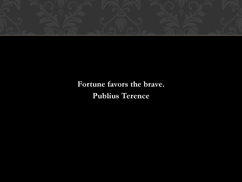 Fortune favors the brave. Publius Terence