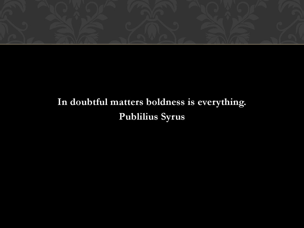 In doubtful matters boldness is everything. Pub...