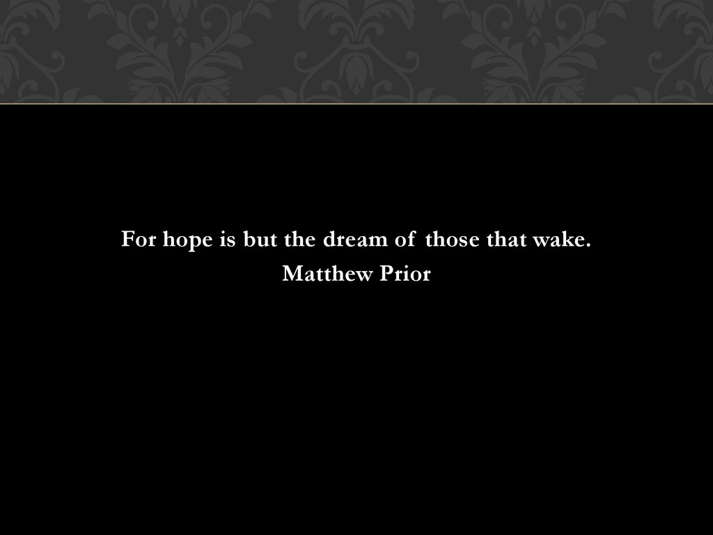For hope is but the dream of those that wake. M...