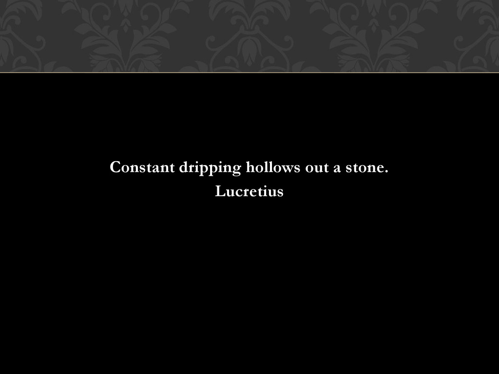 Constant dripping hollows out a stone. Lucretius