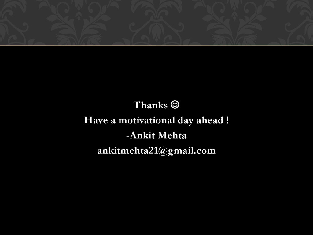 Thanks  Have a motivational day ahead ! -Ankit...