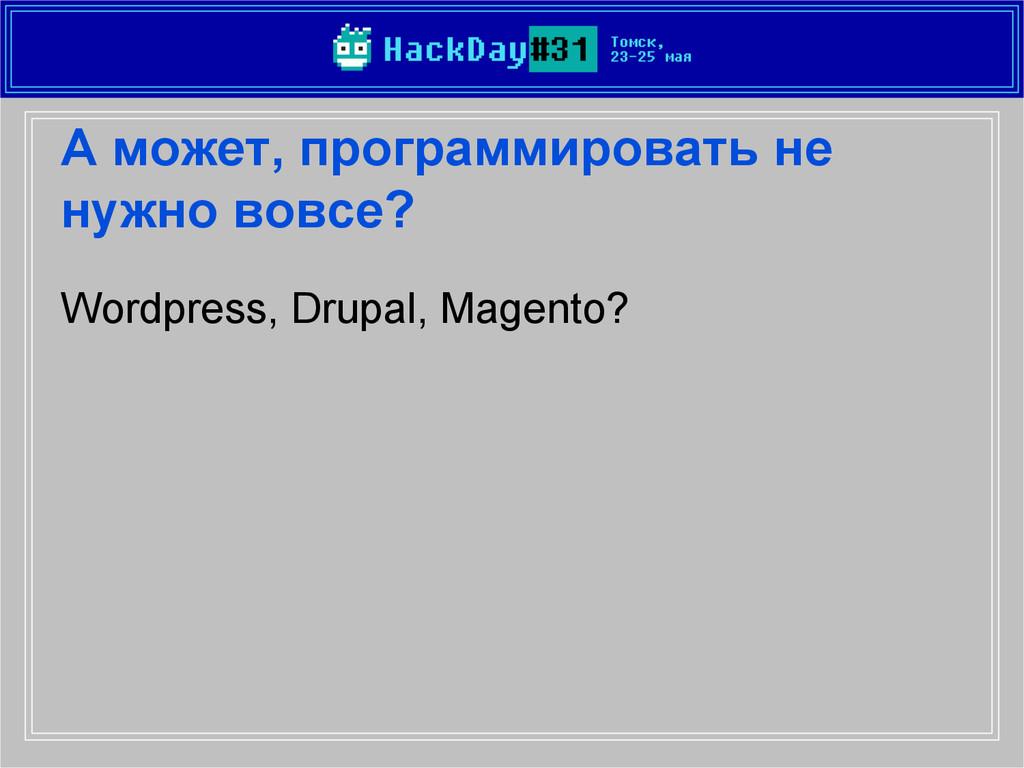 А может, программировать не нужно вовсе? Wordpr...