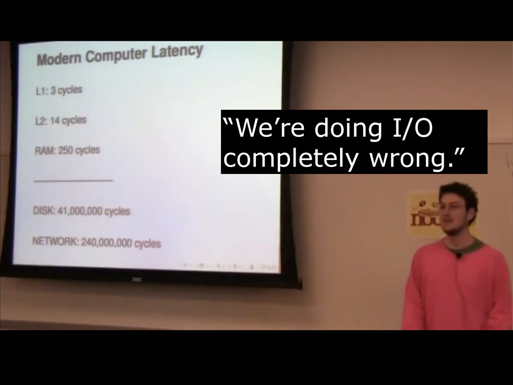 """""""We're doing I/O completely wrong."""""""