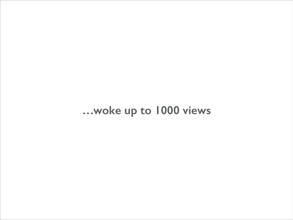 …woke up to 1000 views