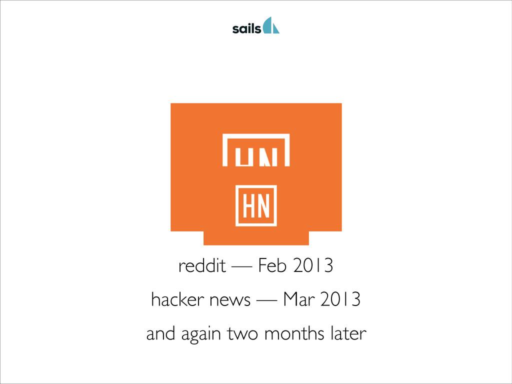 reddit — Feb 2013 hacker news — Mar 2013 and ag...