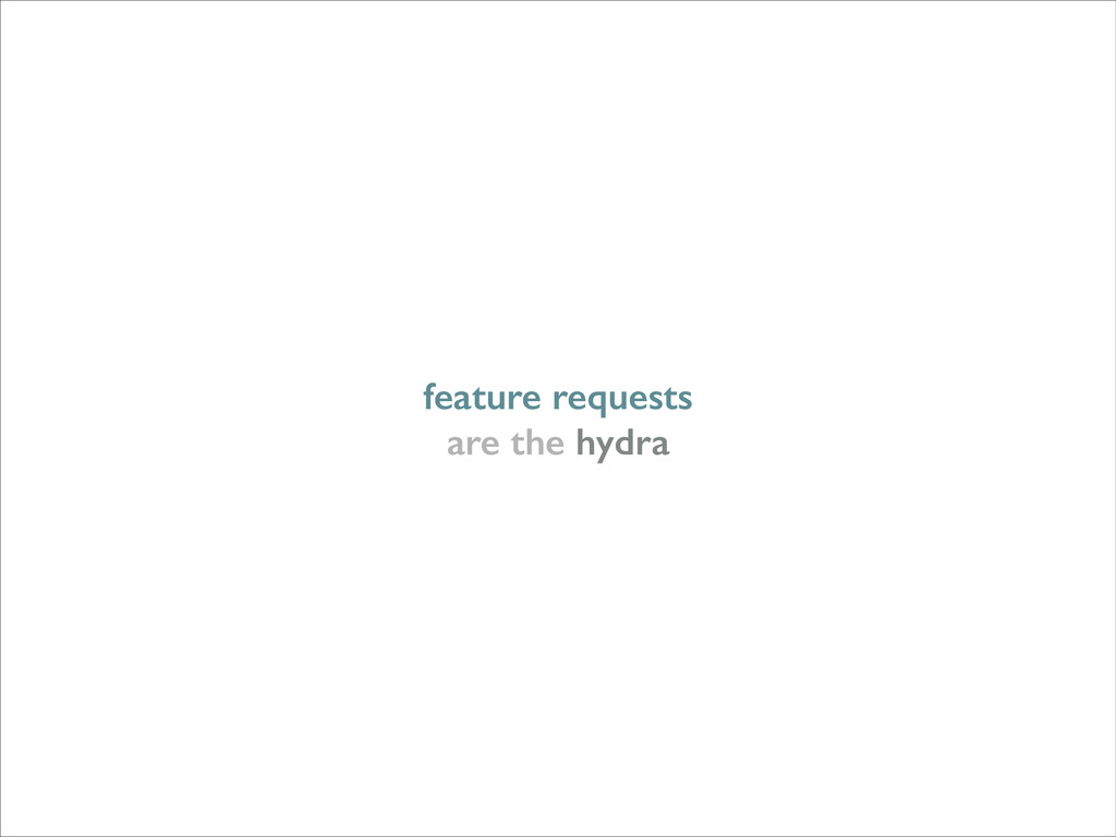 feature requests are the hydra