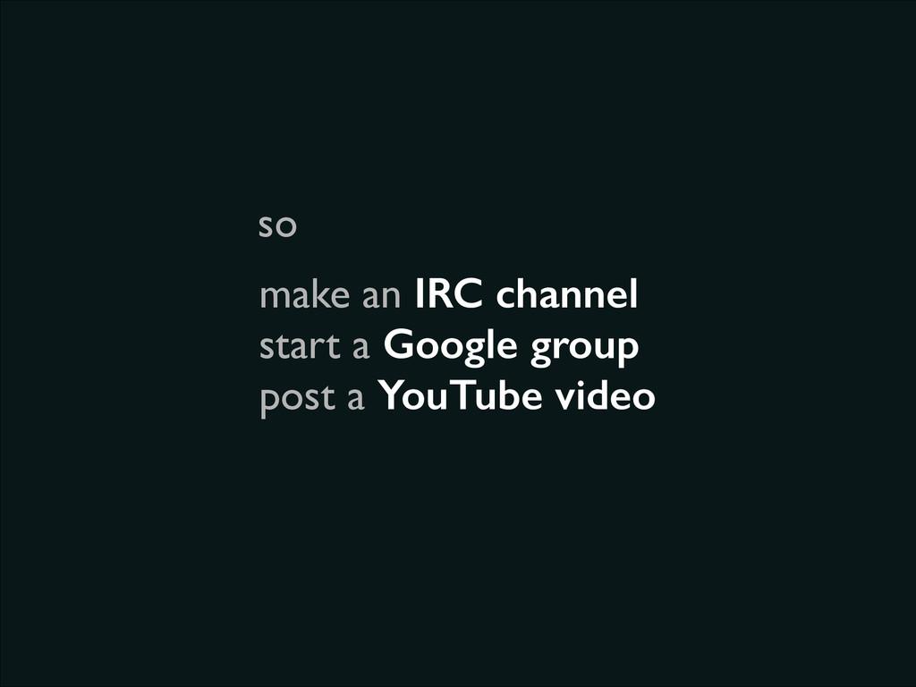 make an IRC channel  start a Google group  ...