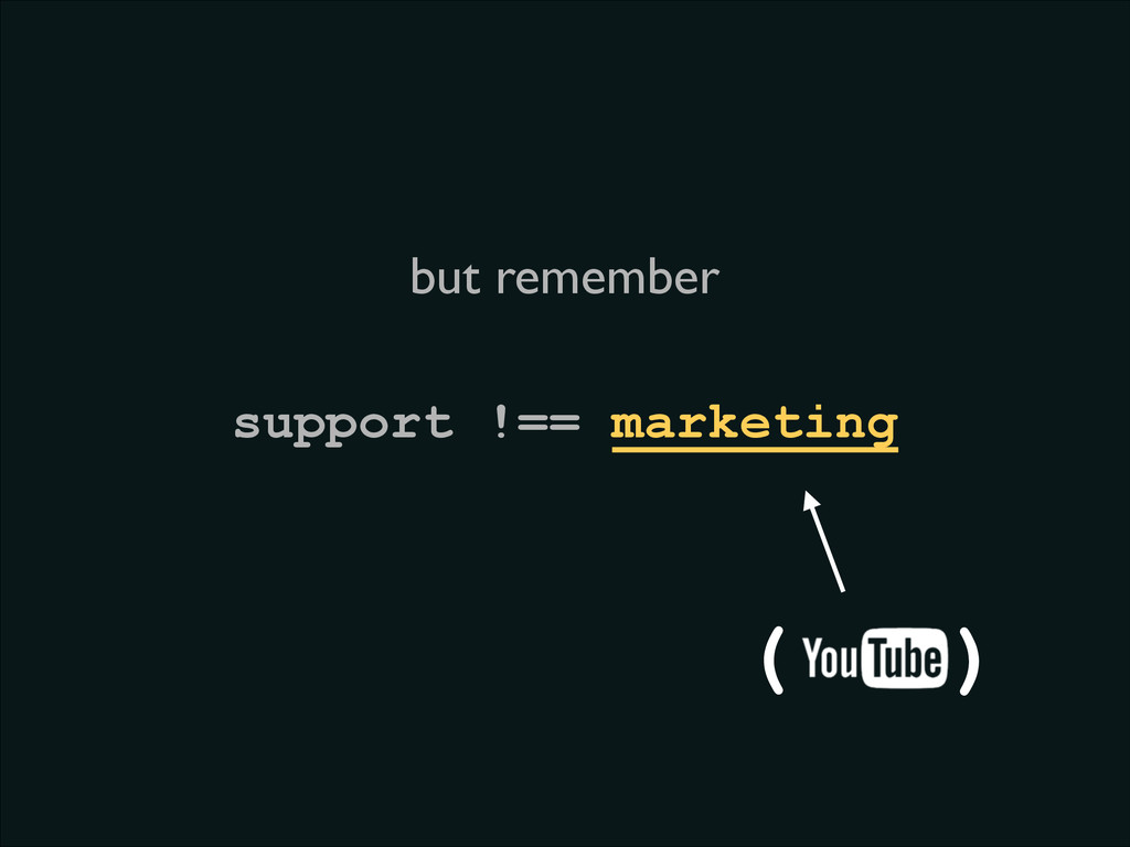 support !== marketing ( ) but remember