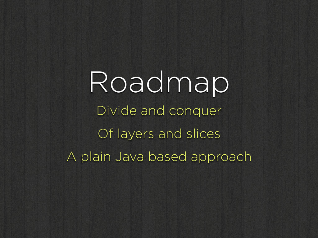 Roadmap Divide and conquer Of layers and slices...