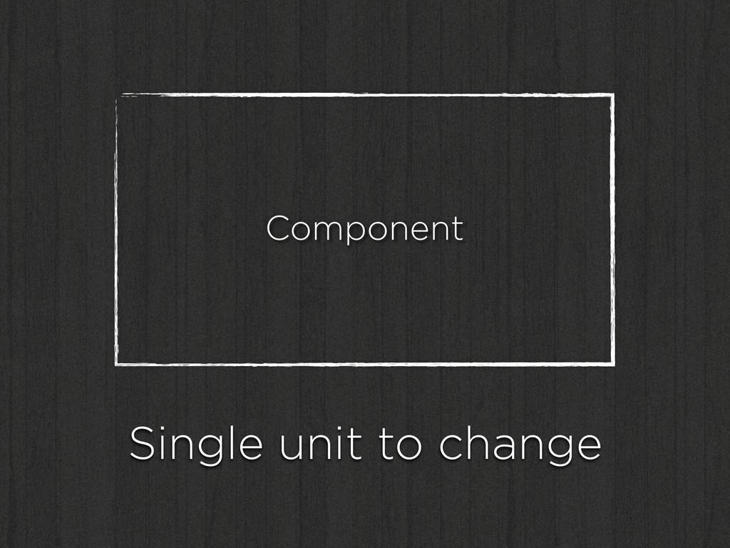 Component Single unit to change