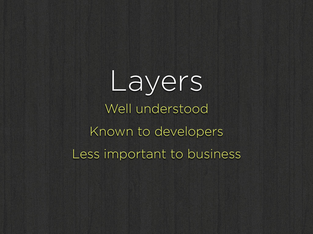 Layers Well understood Known to developers Less...