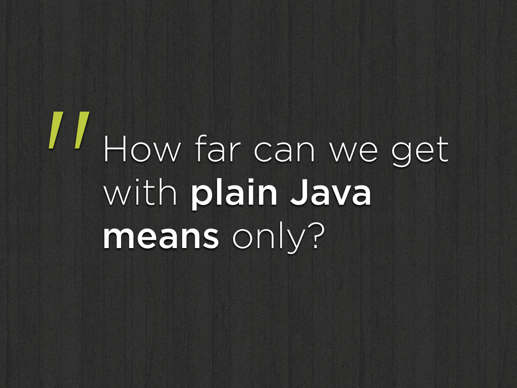 """""""How far can we get with plain Java means only?"""