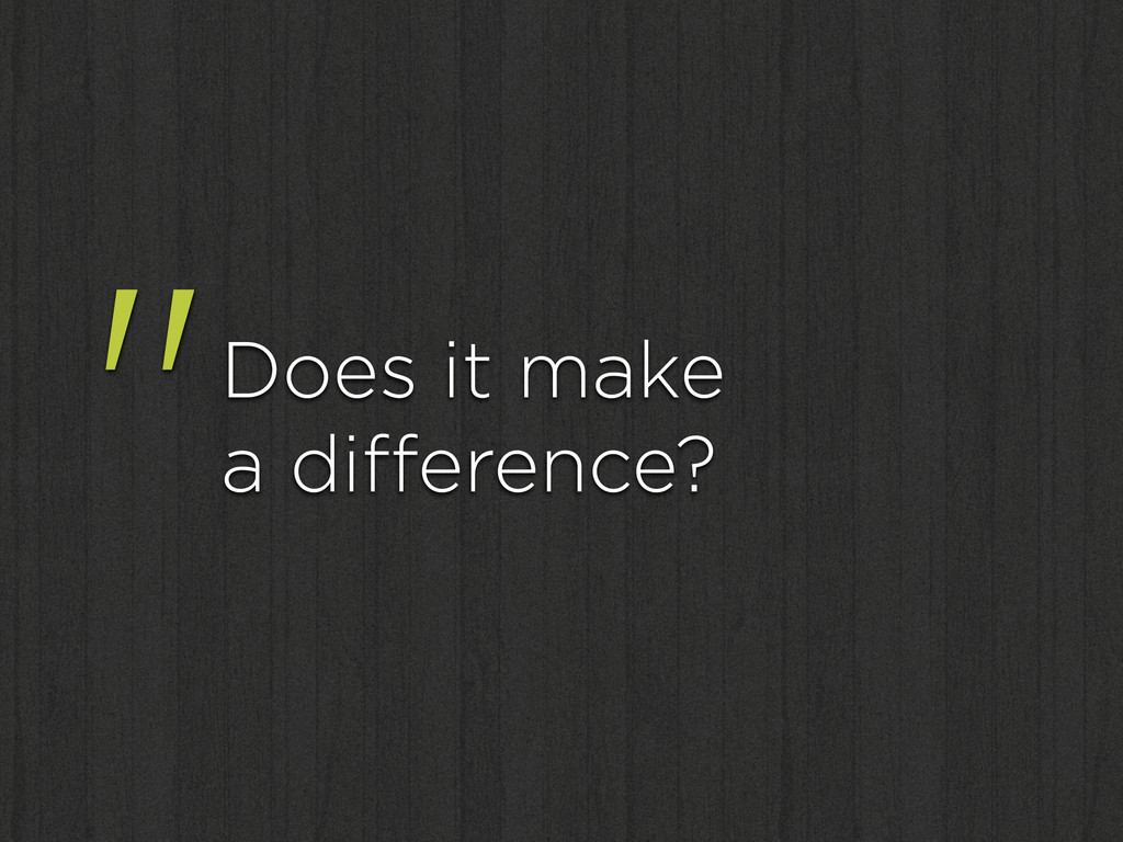 """""""Does it make a difference?"""