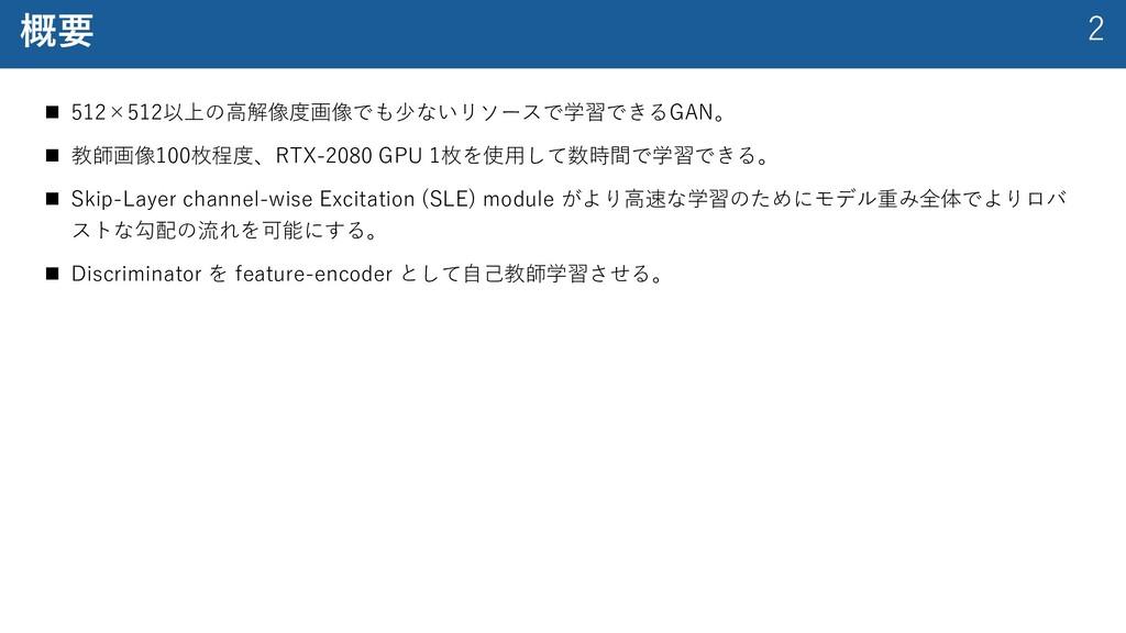 2 概要 n 512×512以上の⾼解像度画像でも少ないリソースで学習できるGAN。 n 教師...