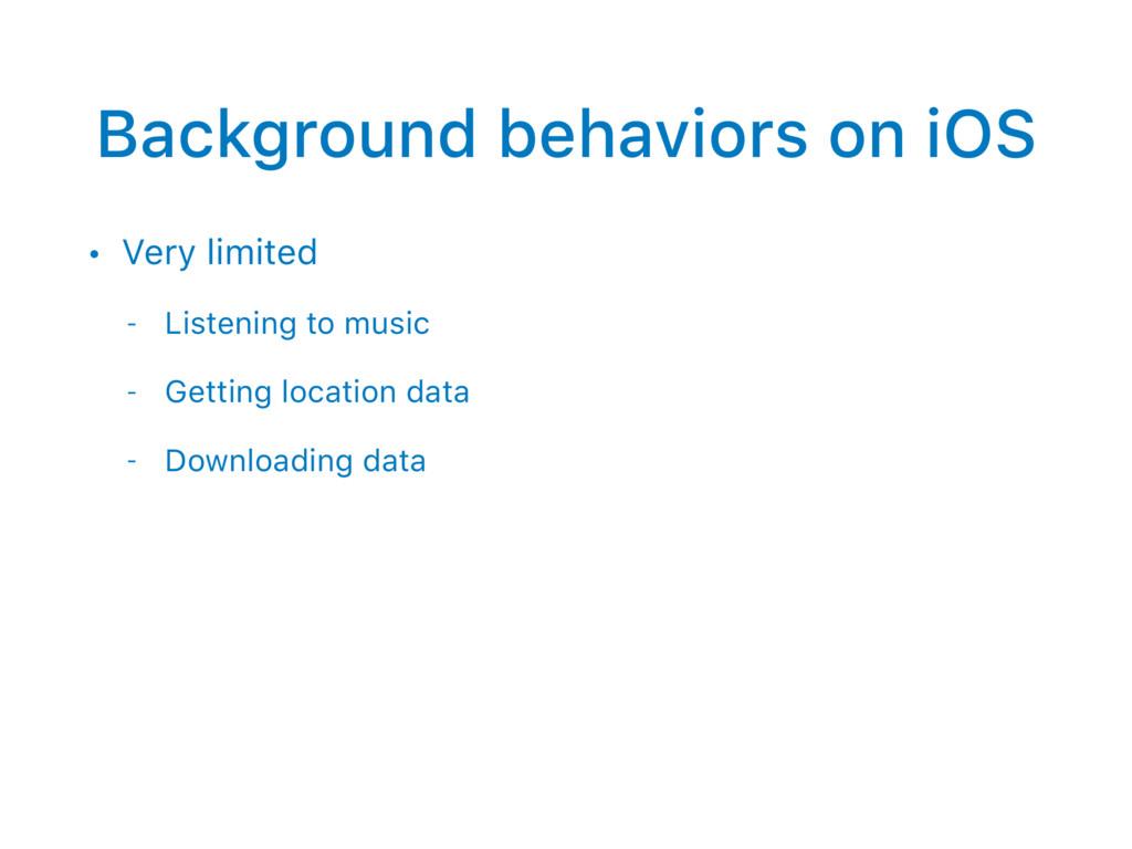 Background behaviors on iOS • Very limited - Li...