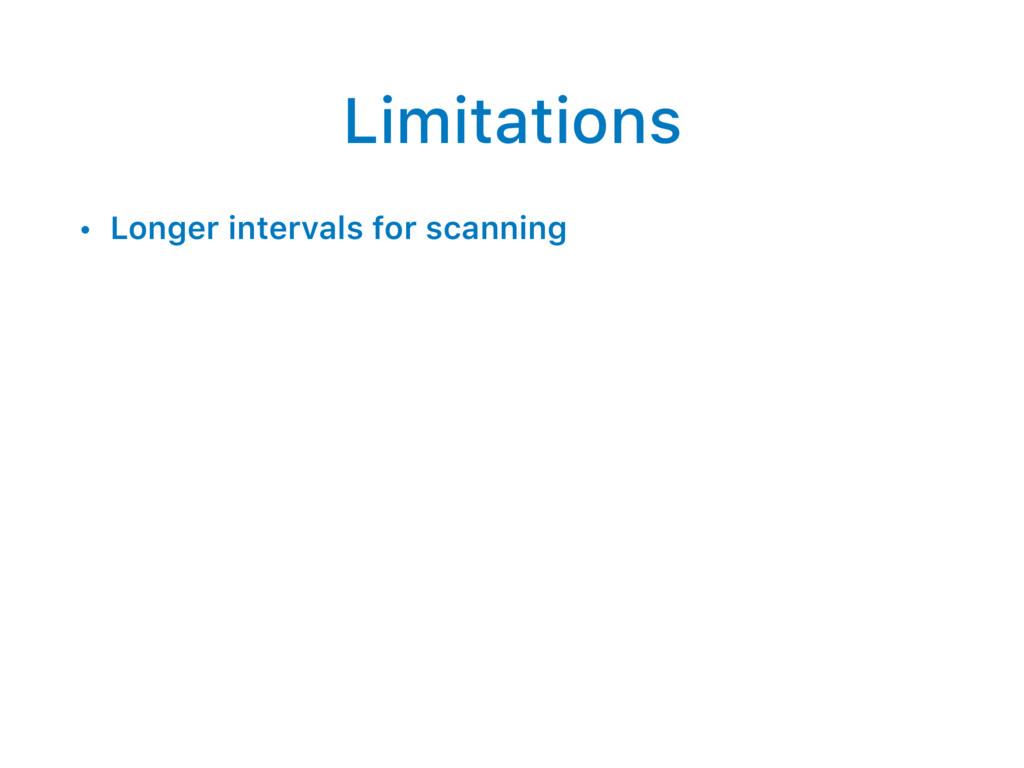 Limitations • Longer intervals for scanning