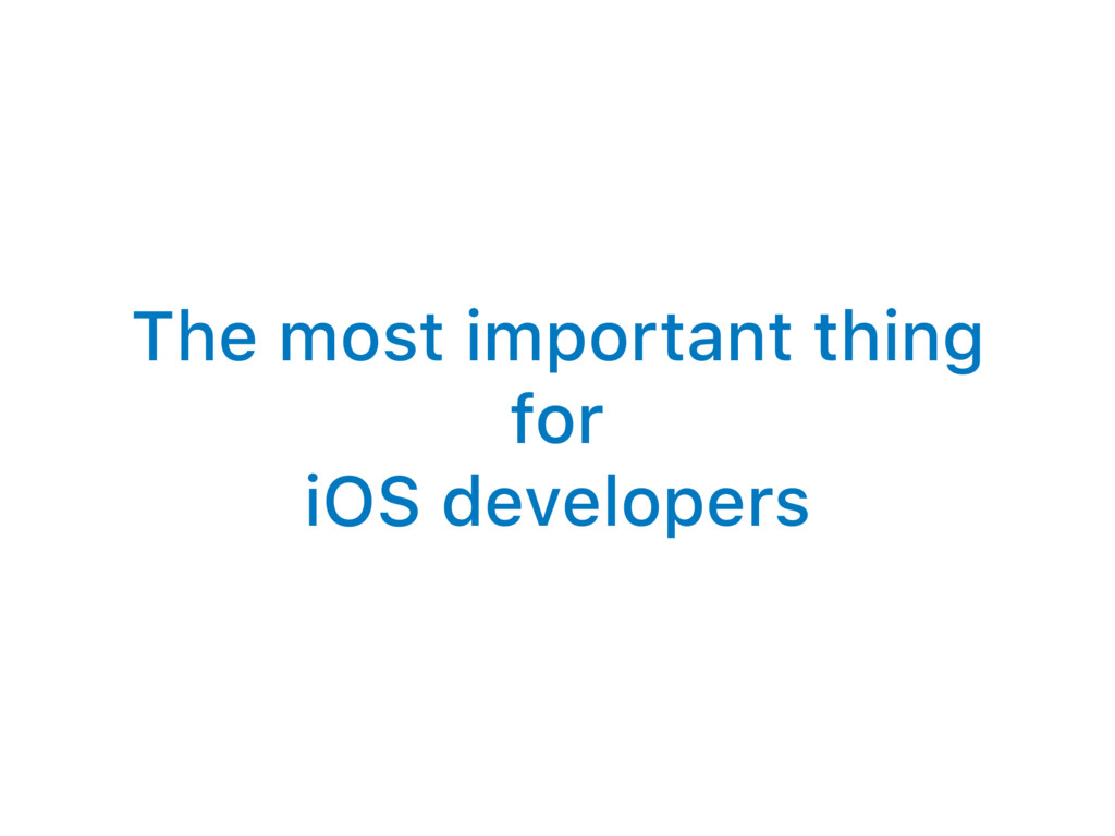 The most important thing for iOS developers