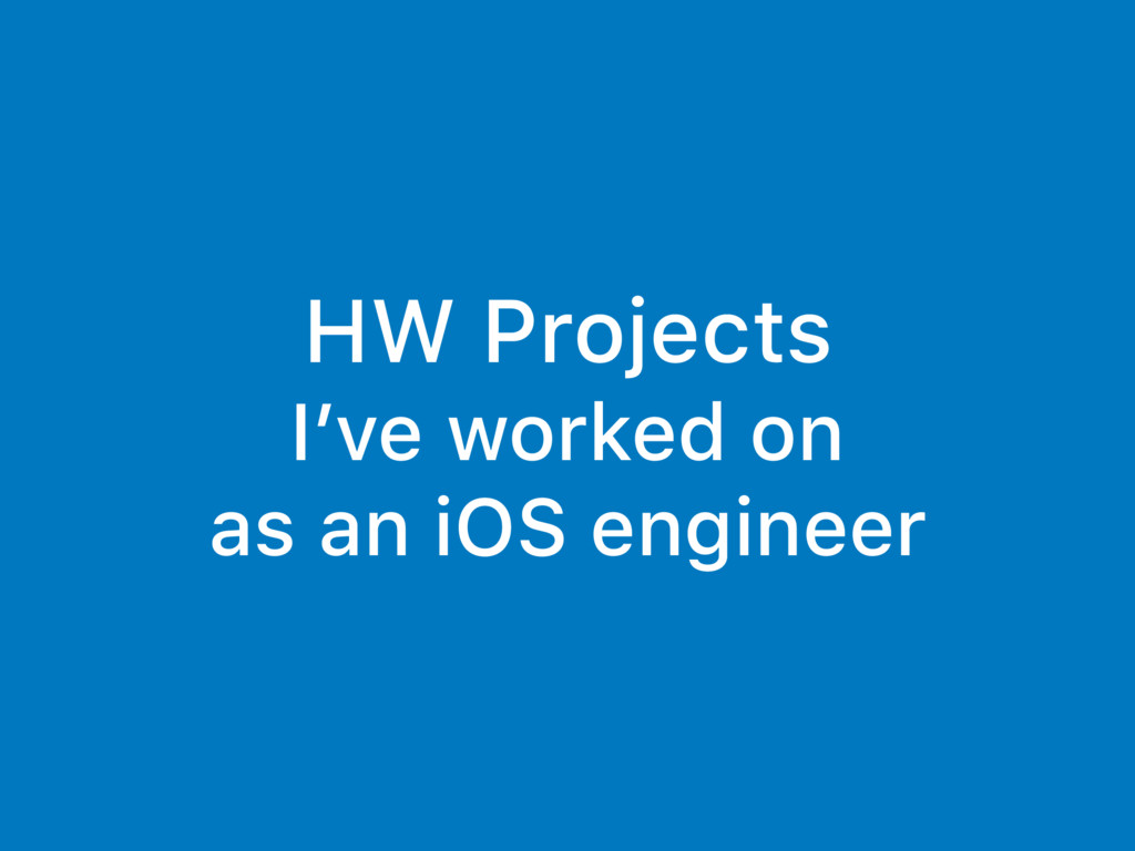 HW Projects I've worked on as an iOS engineer