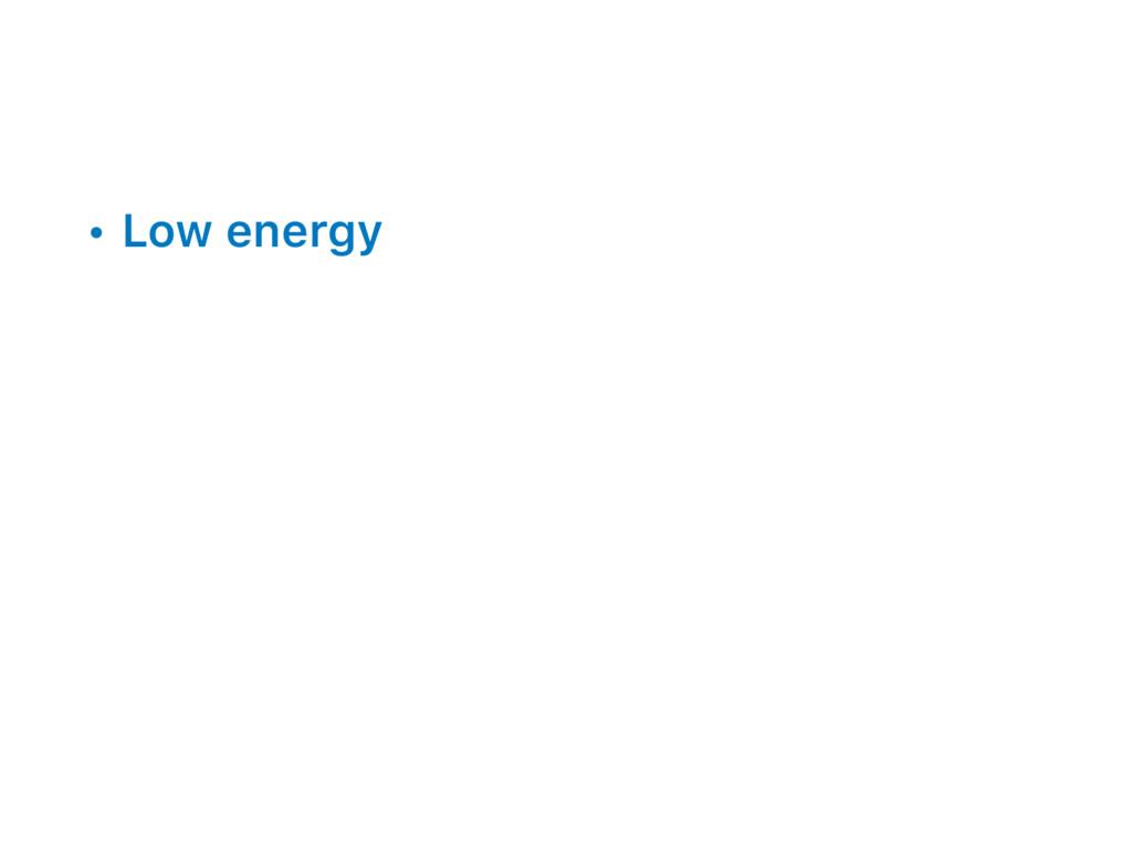 • Low energy