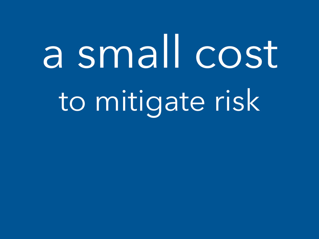 a small cost to mitigate risk