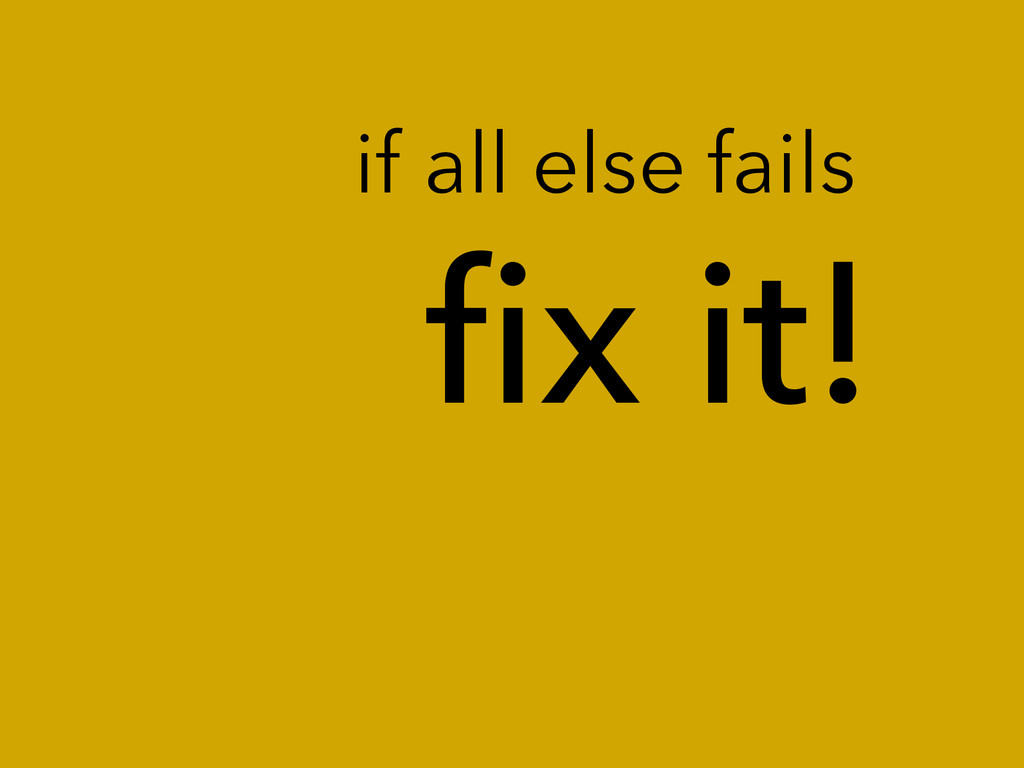 fix it! if all else fails