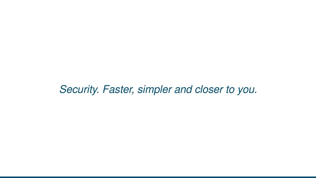 Security. Faster, simpler and closer to you.