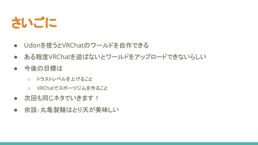 さいごに ● Udonを使うとVRChatのワールドを自作できる ● ある程度VRChatを遊...