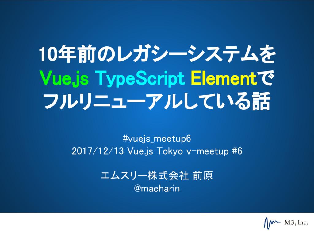 10年前のレガシーシステムを Vue.js TypeScript Elementで フルリニュ...