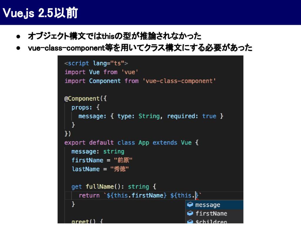 Vue.js 2.5以前 ● オブジェクト構文ではthisの型が推論されなかった ● vue-...