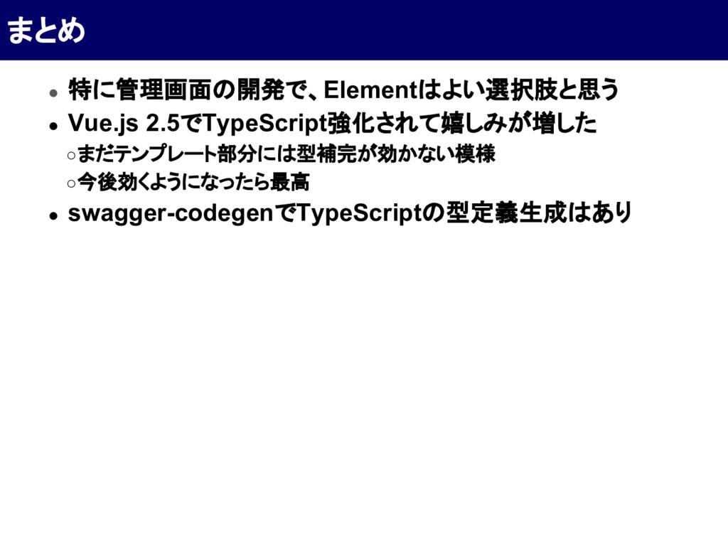 ● 特に管理画面の開発で、Elementはよい選択肢と思う ● Vue.js 2.5でType...