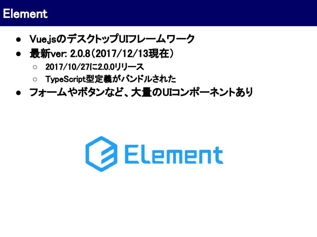 ● Vue.jsのデスクトップUIフレームワーク ● 最新ver: 2.0.8(2017/12...