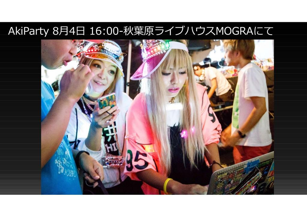 AkiParty 8月4日 16:00-秋葉原ライブハウスMOGRAにて