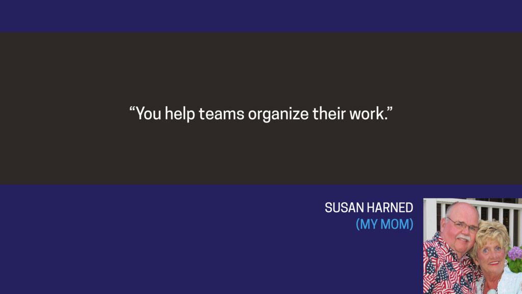 """You help teams organize their work."" 