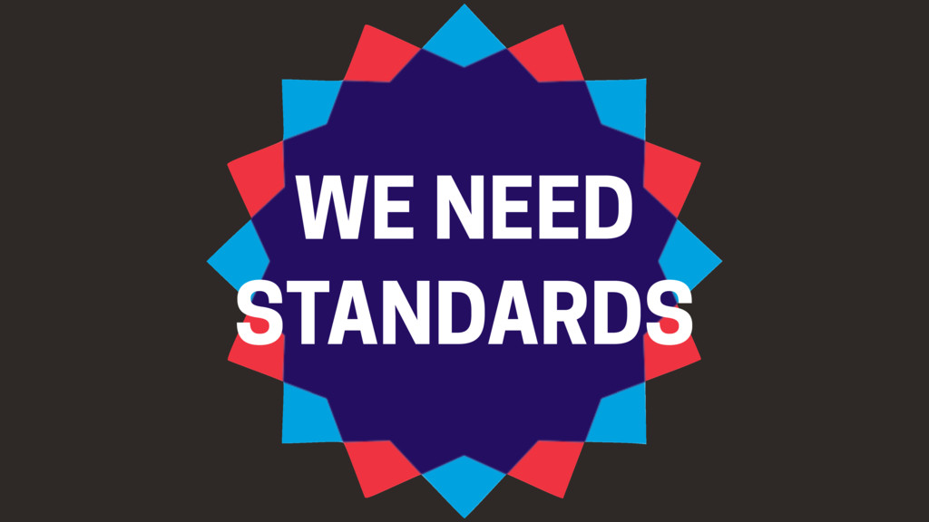 WE NEED STANDARDS