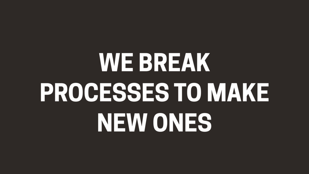 WE BREAK PROCESSES TO MAKE NEW ONES