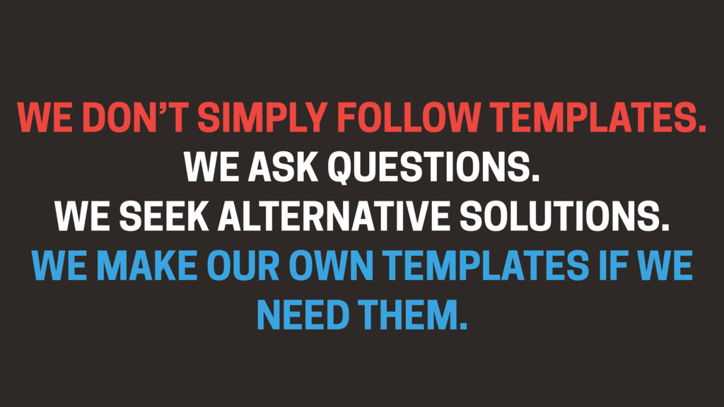 WE DON'T SIMPLY FOLLOW TEMPLATES. WE ASK QUESTI...