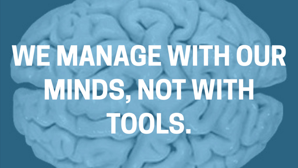 WE MANAGE WITH OUR MINDS, NOT WITH TOOLS.