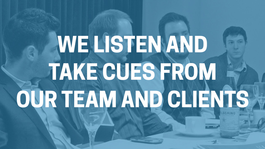 WE LISTEN AND TAKE CUES FROM OUR TEAM AND CLIEN...