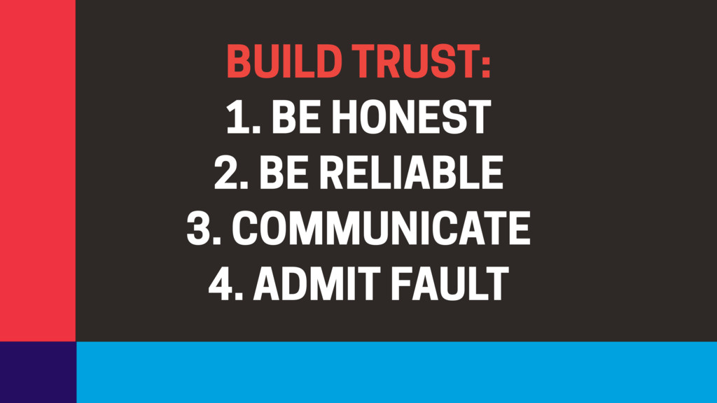 BUILD TRUST: 1. BE HONEST 2. BE RELIABLE 3. COM...