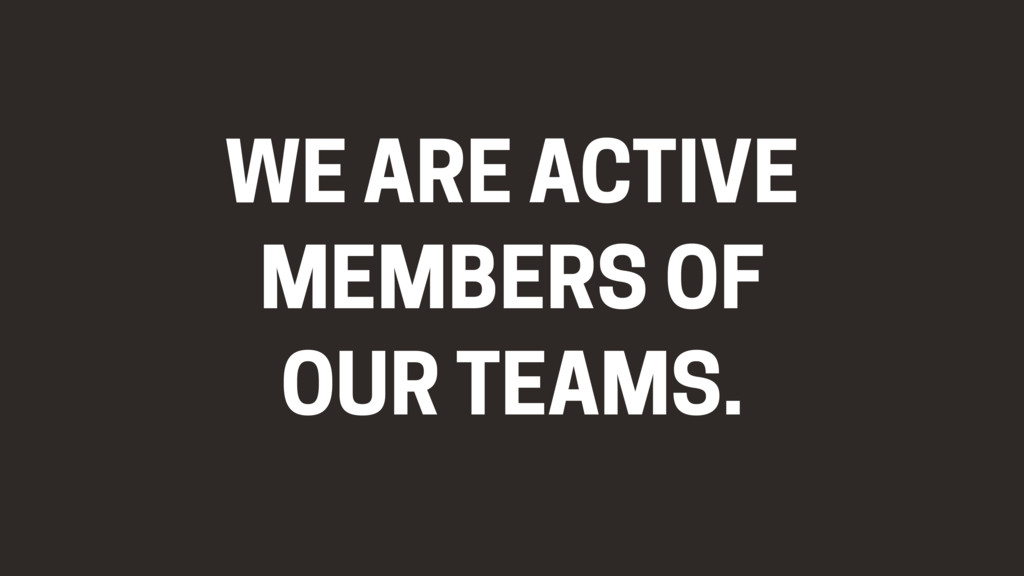 WE ARE ACTIVE MEMBERS OF OUR TEAMS.