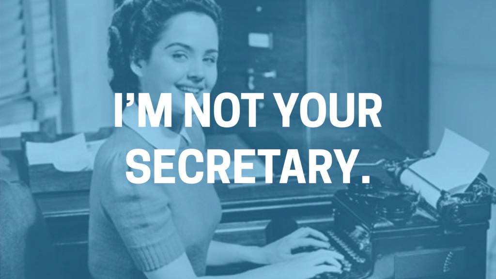 I'M NOT YOUR SECRETARY.