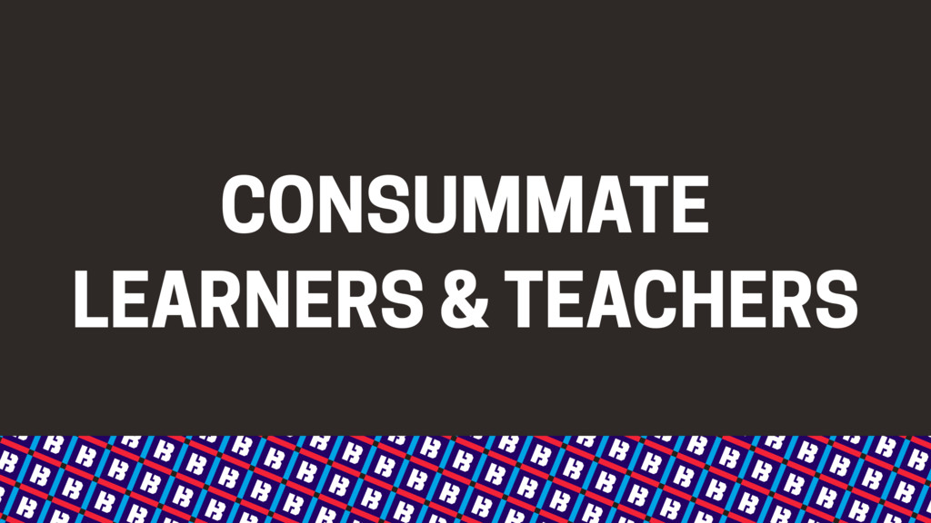 CONSUMMATE LEARNERS & TEACHERS